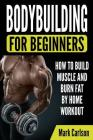 Bodybuilding for Beginners: How to Build Muscle and Burn Fat by Home Workout Cover Image