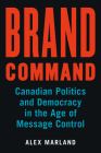Brand Command: Canadian Politics and Democracy in the Age of Message Control (Communication, Strategy, and Politics) Cover Image