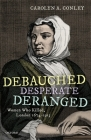 Debauched, Desperate, Deranged: Women Who Killed, London 1674-1913 Cover Image