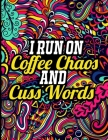 I Run on Coffee Chaos and Cuss Words: A Hilarious Swear Word Adult Coloring Book to Release Your Anger, Inappropriate Adult Coloring Book Cover Image