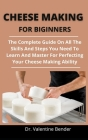 Cheese Making For Beginners: The Complete Guide On All The Skills And Techniques You Need To Learn And Master For Perfecting Your Cheese Making Abi Cover Image