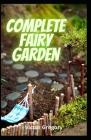 Complete Fairy Garden: DIY Magical Miniature Garden Cover Image