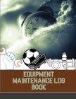 Equipment Maintenance Log Book: Repairs And Maintenance Record Book for Home, Office, Construction, Vehicle and Other Equipments Cover Image