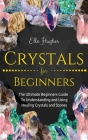 Crystals for Beginners: The Ultimate Beginners Guide To Understanding and Using Healing Crystals and Stones Cover Image