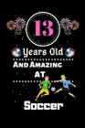 13 Years Old and Amazing At Soccer: Best Appreciation gifts notebook, Great for 13 years Soccer Appreciation/Thank You/ Birthday & Christmas Gifts Cover Image