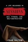 A Life Measured in Sessions: Sex, Fitness, and Self-Destruction Cover Image