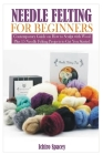 Needle Felting for Beginners: Contemporary Guide on How to Sculpt with Wool Plus 15 Needle Felting Projects to Get You Started Cover Image