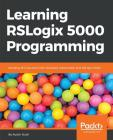 Learning RSLogix 5000 Programming: Building PLC solutions with Rockwell Automation and RSLogix 5000 Cover Image