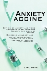 Anxiety Vaccine: Get Rid of Anxiety and Toxic Thoughts in Relationship Identify the Signs of Stress. Overcome Jealousy and Fear of Aban Cover Image