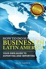 How To Do Successful Business in Latin America: Your Own Guide to Export and Import Cover Image
