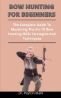 Bow Hunting For Beginners: The Complete Guide To Mastering The Art Of Bow Hunting Skills Strategies And Techniques Cover Image