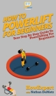 How To Powerlift For Beginners: Your Step By Step Guide To Powerlifting For Beginners Cover Image