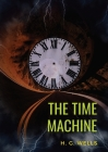 The Time Machine: A 1895 science fiction novella by H. G. Wells (original unabridged 1895 version) Cover Image