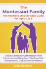 The Montessori Family, The Ultimate Step-By-Step Guide for Ages 0 to 5: Create an Empowering Montessori Home Environment and Help Your Child Grow Thei Cover Image