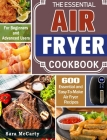 The Essential Air Fryer Cookbook: 600 Essential and Easy-To-Make Air Fryer Recipes for Beginners and Advanced Users Cover Image