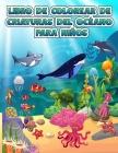 Libro para colorear de criaturas oceánicas para niños: Un libro para colorear para niños de 4 a 8 años con increíbles animales del océano para colorea Cover Image