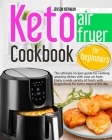 Keto air fryer cookbook for beginners: The ultimate recipes guide for cooking amazing dishes with your air fryer. Enjoy a wide variety of foods with s Cover Image