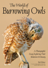 The World of Burrowing Owls: A Photographic Essay Exploring Their Behaviors & Beauty Cover Image