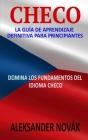 Checo: La Guía De Aprendizaje Definitiva Para Principiantes: Domina Los Fundamentos Del Idioma Checo Cover Image