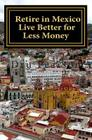 Retire in Mexico - Live Better for Less Money: Live the American Dream in Mexico for half the price. Luxury on a shoestring can be yours! Cover Image
