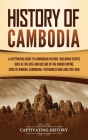 History of Cambodia: A Captivating Guide to Cambodian History, Including Events Such as the Rise and Decline of the Khmer Empire, Siege of Cover Image