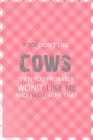 If You Don't Like Cows Then You Probably Won't Like Me And I'm Ok With That: Notebook Journal Composition Blank Lined Diary Notepad 120 Pages Paperbac Cover Image