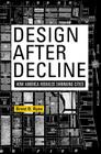 Design After Decline: How America Rebuilds Shrinking Cities (City in the Twenty-First Century) Cover Image