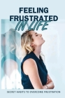 Feeling Frustrated In Life: Secret Habits To Overcome Frustration: 21 Days To Beat Frustration Cover Image