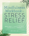 Mindfulness Workbook for Stress Relief: Reduce Stress Through Meditation, Non-Judgment, Mind-Body Awareness, and Self-Inquiry Cover Image
