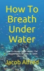 How To Breath Under Water: How To Breath Under Water: The Complete Skills On How To Swim Like a Fish Cover Image