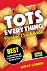 Tots Everything Recipe Cookbook: Best Creative Simple and Easy to Make Tater Tot Recipes at Home Cover Image