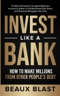 Invest Like a Bank: How to Make Millions From Other People's Debt.: The Best 101 Guide for Complete Beginners to Invest In, Broker or Flip Cover Image
