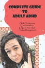 Complete Guide To Adult ADHD: Skills To Improve Concentration, Organization And Stress Management: Social Skills Adhd Adults Book Cover Image