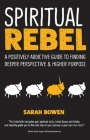 Spiritual Rebel: A Positively Addictive Guide to Finding Deeper Perspective and Higher Purpose Cover Image