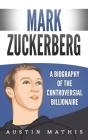 Mark Zuckerberg: A Biography of the Controversial Billionaire Cover Image