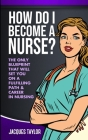 How Do I Become A Nurse?: The Only Blueprint That Will Set You On A Fulfilling Path & Career In Nursing Cover Image