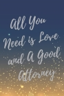 All You Need is Love and A Good Attorney: Super Lawyer & Law Student Inspirational Quotes Journal & Notebook (Lawyer Appreciation Gifts) Cover Image