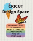 Cricut Design Space: The Ultimate Guide to Your First Projects and Become a Professional Using the Design Space Cover Image