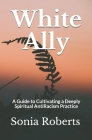 White Ally: A Guide to Cultivating a Deeply Spiritual AntiRacism Practice Cover Image