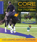 Core Conditioning for Horses: Yoga-Inspired Warm-Up Techniques: Increase Suppleness, Improve Bend, and Unlock Optimal Movement Cover Image
