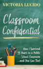 Classroom Confidential: How I Survived 33 Years in a Public School Classroom...and You Can Too! Cover Image