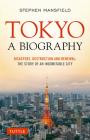 Tokyo: A Biography: Disasters, Destruction and Renewal: The Story of an Indomitable City Cover Image