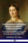 The Empress Frederick Writes to Sophie Her Daughter: Victoria, Princess Royal and Later Queen of the Hellenes; Letters of German Royalty, 1889-1901 Cover Image