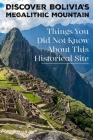 Discover Bolivia's Megalithic Mountain: Things You Did Not Know About This Historical Site: Peru Travel Guide 2020 Cover Image