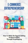 E-Commerce Entrepreneurship: How To Make Six Figures Selling Products Online Through Dropshipping: How To Set Up A Dropshipping Business Cover Image