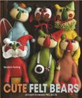 Cute Felt Bears: 20 Easy-To-Make Projects Cover Image