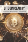 Bitcoin Clarity: The Complete Beginners Guide To Understanding: Bitcoin Investing Book Cover Image