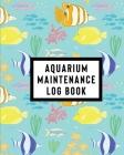 Aquarium Maintenance Log Book: Home Fish Tank Maintenance Logbook for Aquarium Care Cover Image