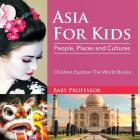 Asia For Kids: People, Places and Cultures - Children Explore The World Books Cover Image