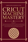 Cricut Machine Mastery - 2 Books in 1: The Step-By-Step Guide On How to Learn to Master the Art of Cutting Machine (Maker, Explore Air, Joy) To Craft Cover Image